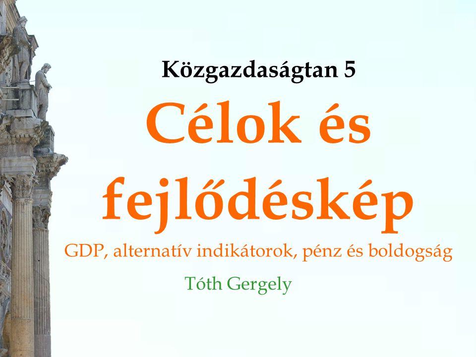 Közgazdaságtan 5 Célok és fejlődéskép GDP, alternatív indikátorok, pénz és boldogság