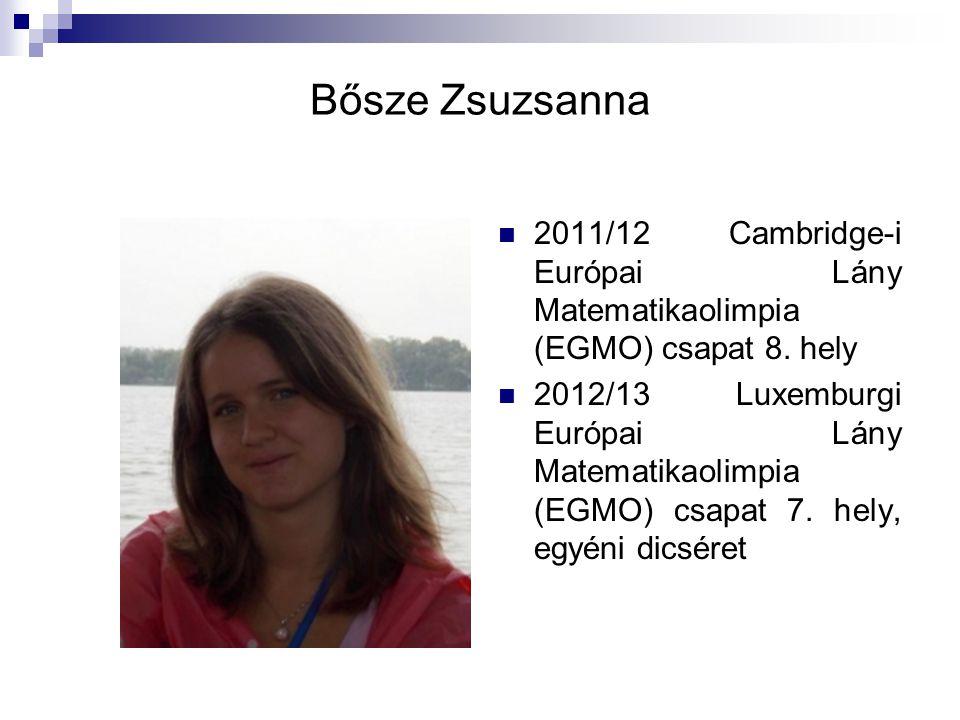 Bősze Zsuzsanna 2011/12 Cambridge-i Európai Lány Matematikaolimpia (EGMO) csapat 8. hely.