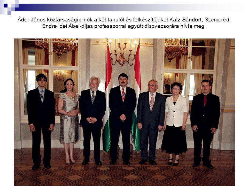 Áder János köztársasági elnök a két tanulót és felkészítőjüket Katz Sándort, Szemerédi Endre idei Ábel-díjas professzorral együtt díszvacsorára hívta meg.