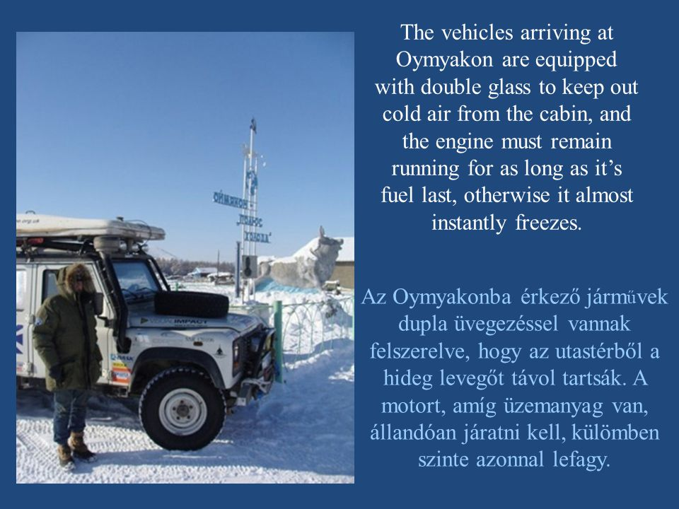 The vehicles arriving at Oymyakon are equipped with double glass to keep out cold air from the cabin, and the engine must remain running for as long as it's fuel last, otherwise it almost instantly freezes.
