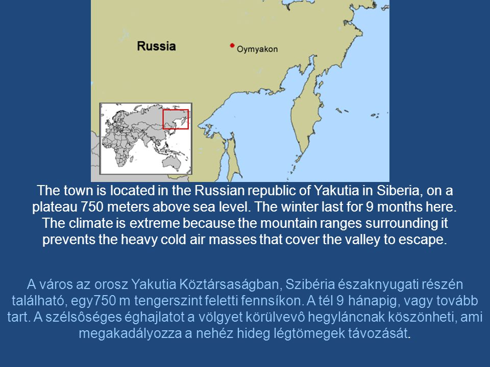 The town is located in the Russian republic of Yakutia in Siberia, on a plateau 750 meters above sea level. The winter last for 9 months here. The climate is extreme because the mountain ranges surrounding it prevents the heavy cold air masses that cover the valley to escape.