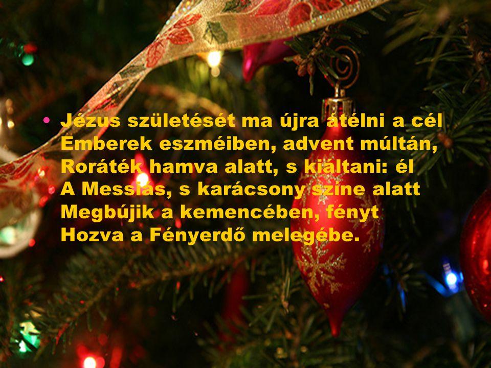 Jézus születését ma újra átélni a cél Emberek eszméiben, advent múltán, Roráték hamva alatt, s kiáltani: él A Messiás, s karácsony színe alatt Megbújik a kemencében, fényt Hozva a Fényerdő melegébe.