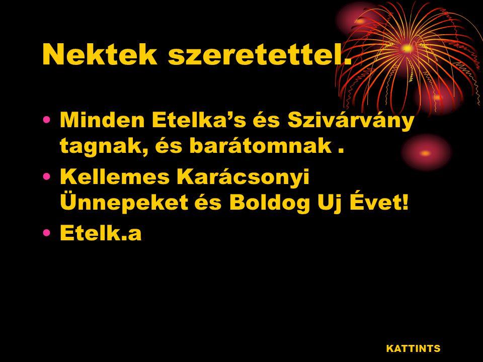Nektek szeretettel. Minden Etelka's és Szivárvány tagnak, és barátomnak . Kellemes Karácsonyi Ünnepeket és Boldog Uj Évet!