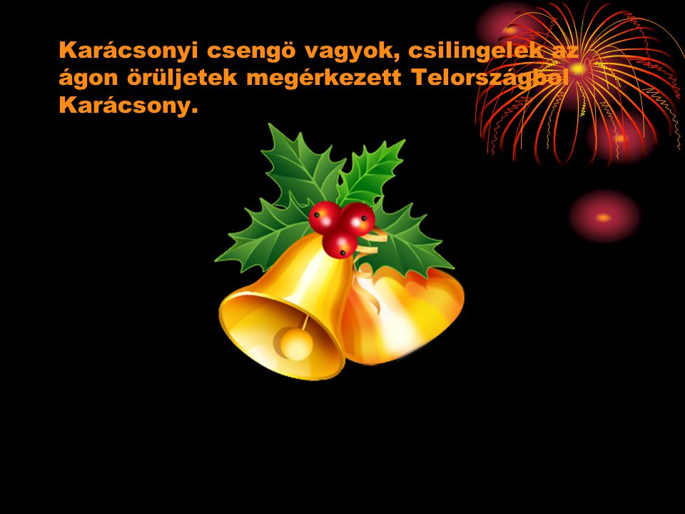 Karácsonyi csengö vagyok, csilingelek az ágon örüljetek megérkezett Telországbol Karácsony.