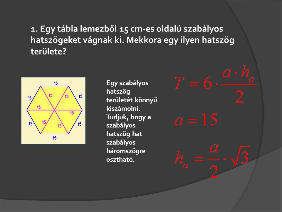 1. Egy tábla lemezből 15 cm-es oldalú szabályos hatszögeket vágnak ki