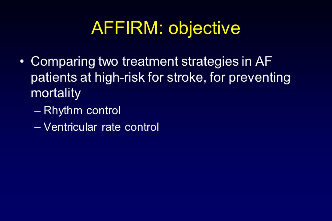 AFFIRM: objective Comparing two treatment strategies in AF patients at high-risk for stroke, for preventing mortality.
