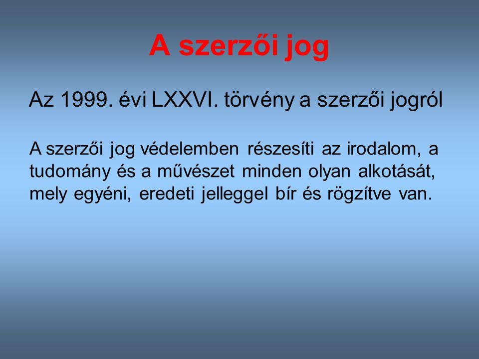 A szerzői jog Az 1999. évi LXXVI. törvény a szerzői jogról