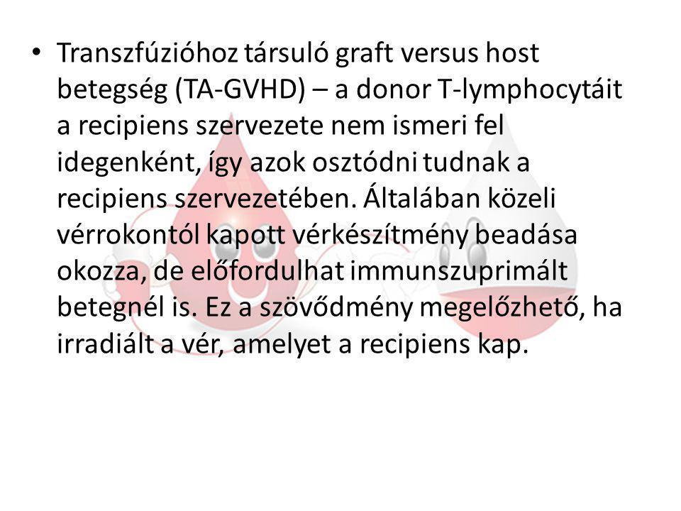 Transzfúzióhoz társuló graft versus host betegség (TA-GVHD) – a donor T-lymphocytáit a recipiens szervezete nem ismeri fel idegenként, így azok osztódni tudnak a recipiens szervezetében.