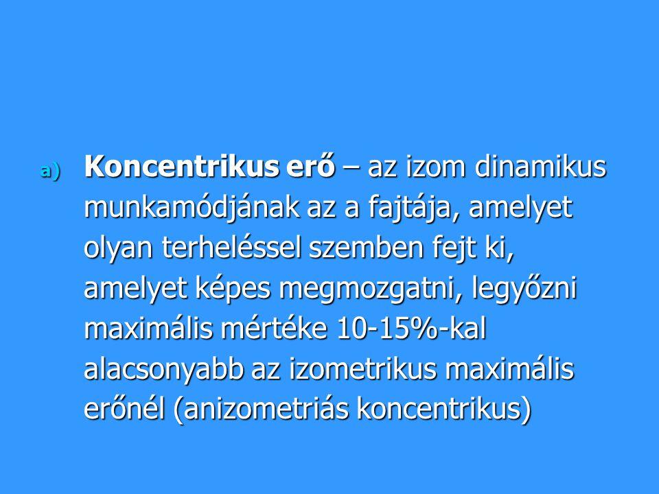 Koncentrikus erő – az izom dinamikus munkamódjának az a fajtája, amelyet olyan terheléssel szemben fejt ki, amelyet képes megmozgatni, legyőzni maximális mértéke 10-15%-kal alacsonyabb az izometrikus maximális erőnél (anizometriás koncentrikus)