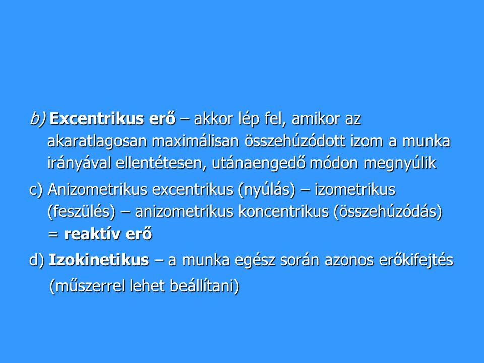 b) Excentrikus erő – akkor lép fel, amikor az akaratlagosan maximálisan összehúzódott izom a munka irányával ellentétesen, utánaengedő módon megnyúlik