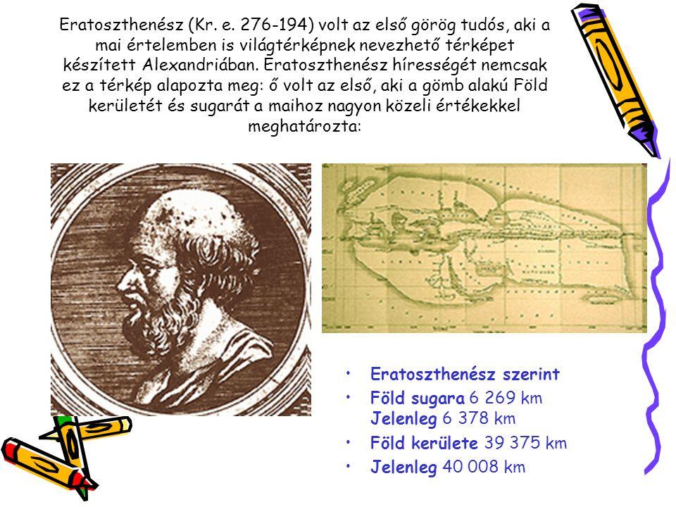 Eratoszthenész (Kr. e. 276-194) volt az első görög tudós, aki a mai értelemben is világtérképnek nevezhető térképet készített Alexandriában. Eratoszthenész hírességét nemcsak ez a térkép alapozta meg: ő volt az első, aki a gömb alakú Föld kerületét és sugarát a maihoz nagyon közeli értékekkel meghatározta:
