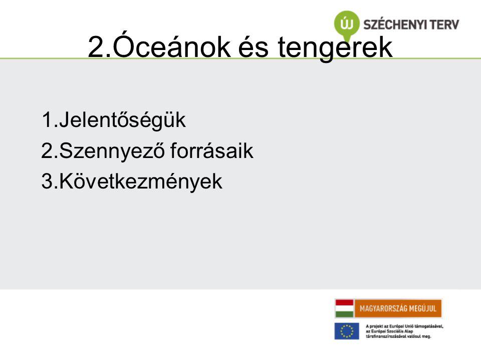 2.Óceánok és tengerek 1.Jelentőségük 2.Szennyező forrásaik
