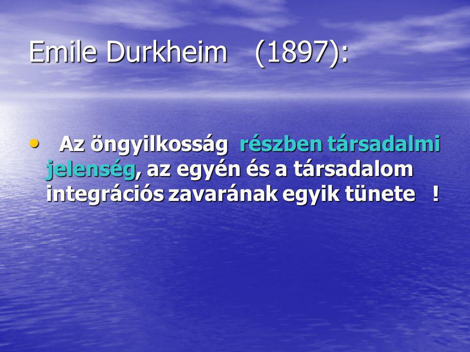 Emile Durkheim (1897): Az öngyilkosság részben társadalmi jelenség, az egyén és a társadalom integrációs zavarának egyik tünete !