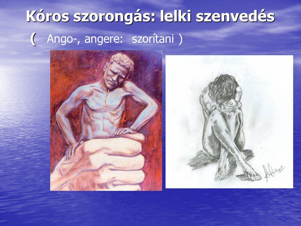 Kóros szorongás: lelki szenvedés ( Ango-, angere: szorítani )