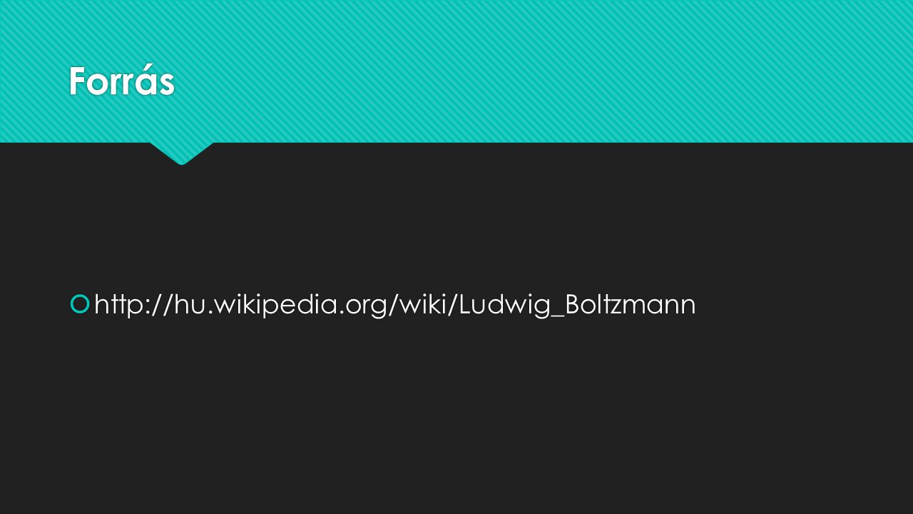 Forrás http://hu.wikipedia.org/wiki/Ludwig_Boltzmann
