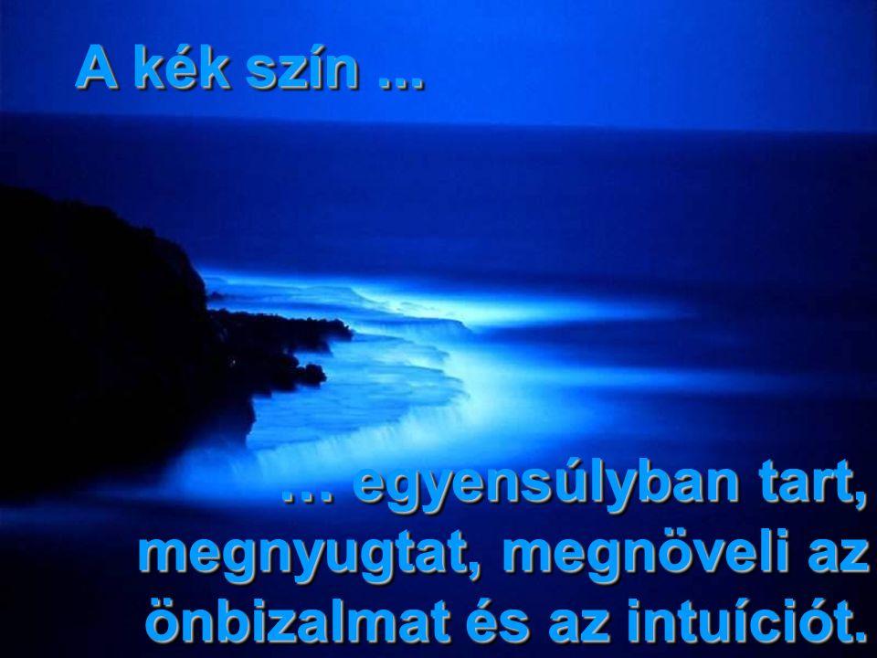 A kék szín ... … egyensúlyban tart, megnyugtat, megnöveli az önbizalmat és az intuíciót.