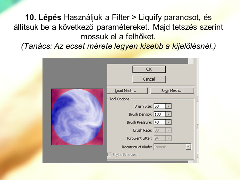 10. Lépés Használjuk a Filter > Liquify parancsot, és állítsuk be a következő paramétereket.