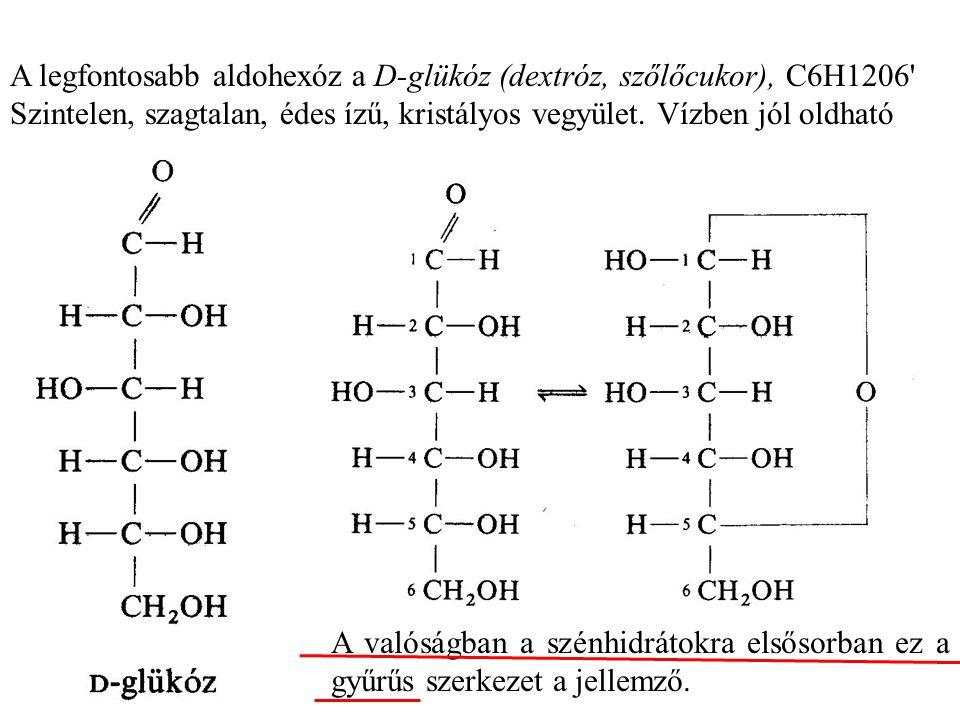 A legfontosabb aldohexóz a D-glükóz (dextróz, szőlőcukor), C6H1206 Szintelen, szagtalan, édes ízű, kristályos vegyület. Vízben jól oldható