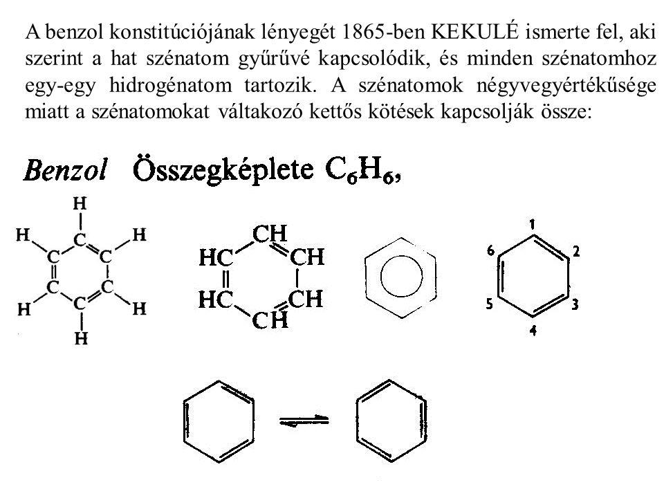 A benzol konstitúciójának lényegét 1865-ben KEKULÉ ismerte fel, aki szerint a hat szénatom gyűrűvé kapcsolódik, és minden szénatomhoz egy-egy hidrogénatom tartozik. A szénatomok négyvegyértékűsége miatt a szénatomokat váltakozó kettős kötések kapcsolják össze: