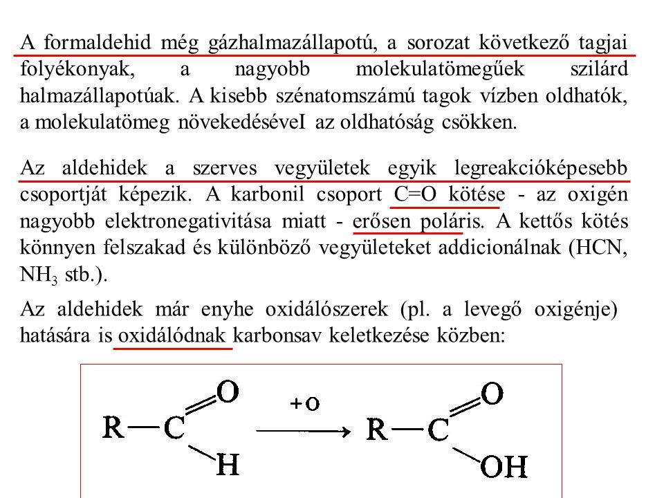 A formaldehid még gázhalmazállapotú, a sorozat következő tagjai folyékonyak, a nagyobb molekulatömegűek szilárd halmazállapotúak. A kisebb szénatomszámú tagok vízben oldhatók, a molekulatömeg növekedéséveI az oldhatóság csökken.