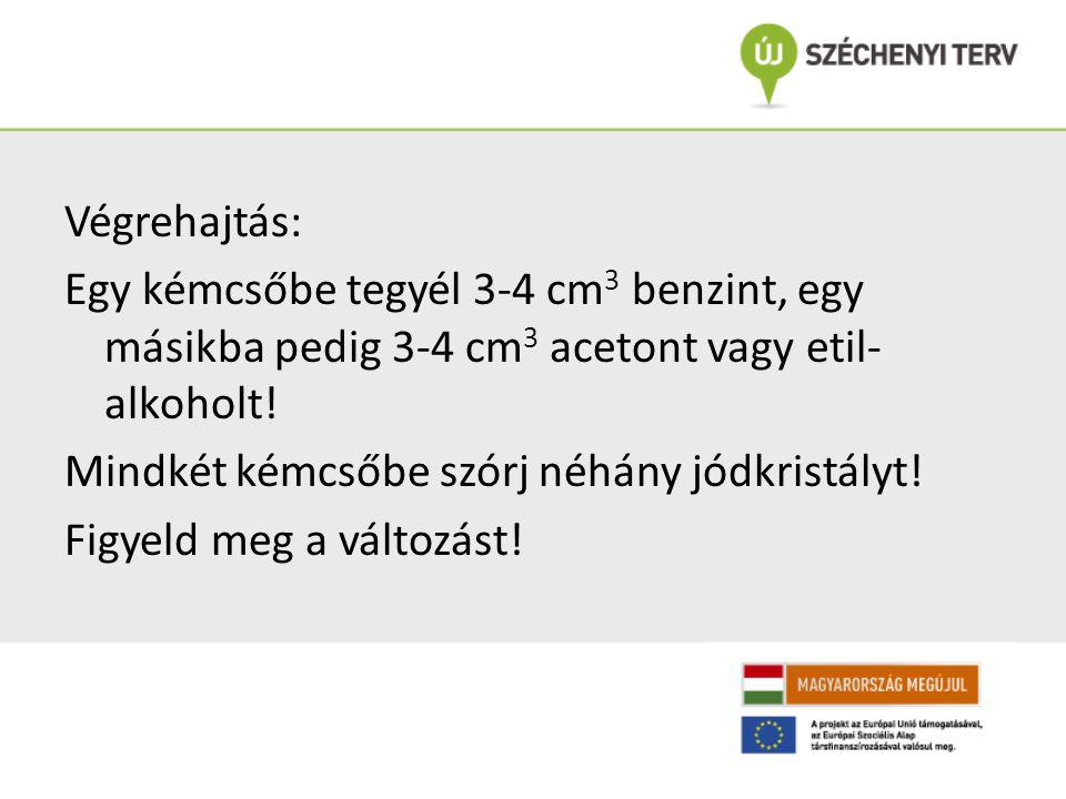 Végrehajtás: Egy kémcsőbe tegyél 3-4 cm3 benzint, egy másikba pedig 3-4 cm3 acetont vagy etil-alkoholt.
