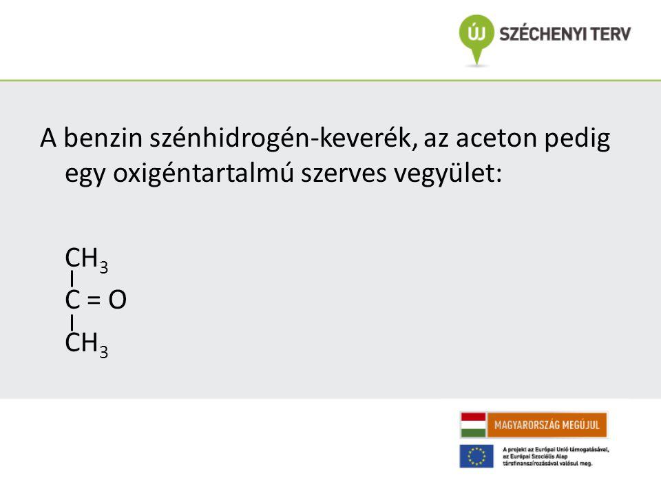 A benzin szénhidrogén-keverék, az aceton pedig egy oxigéntartalmú szerves vegyület: CH3 C = O