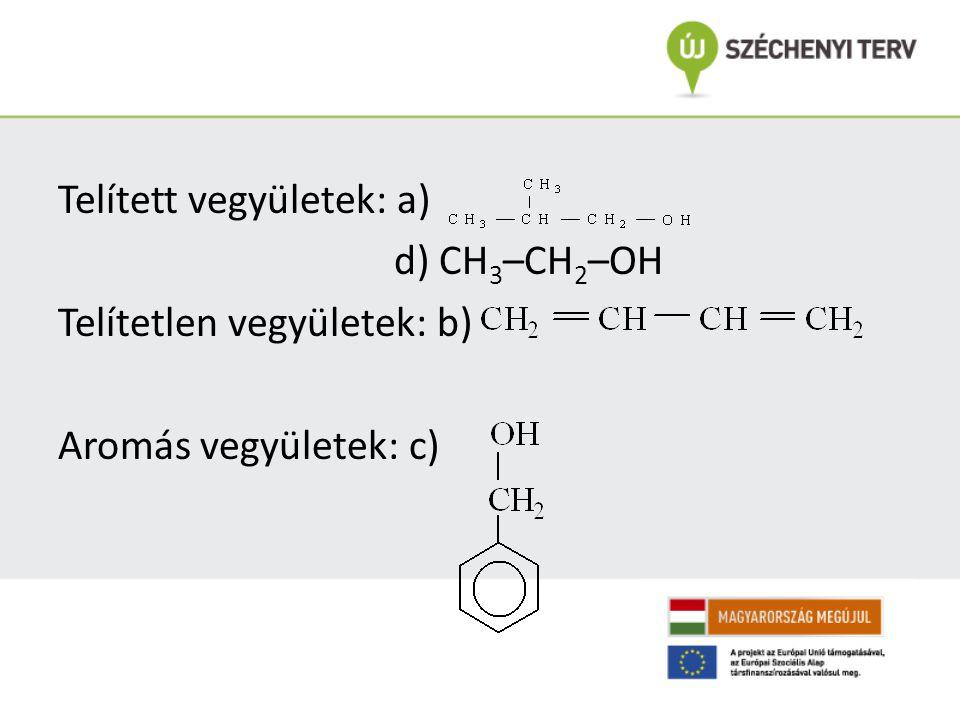 Telített vegyületek: a) d) CH3–CH2–OH Telítetlen vegyületek: b) Aromás vegyületek: c)