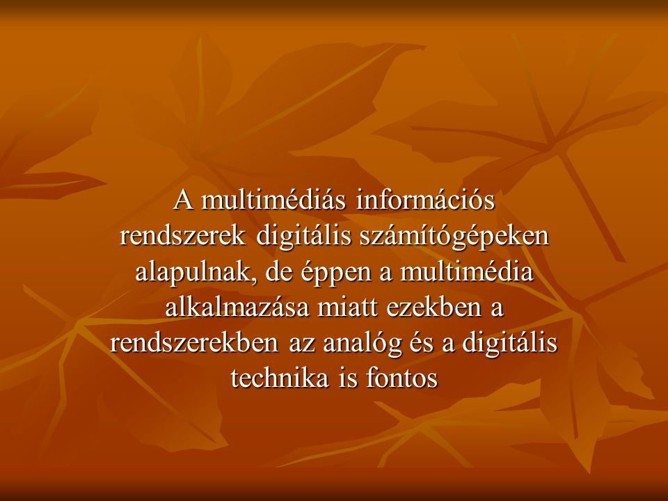A multimédiás információs rendszerek digitális számítógépeken alapulnak, de éppen a multimédia alkalmazása miatt ezekben a rendszerekben az analóg és a digitális technika is fontos