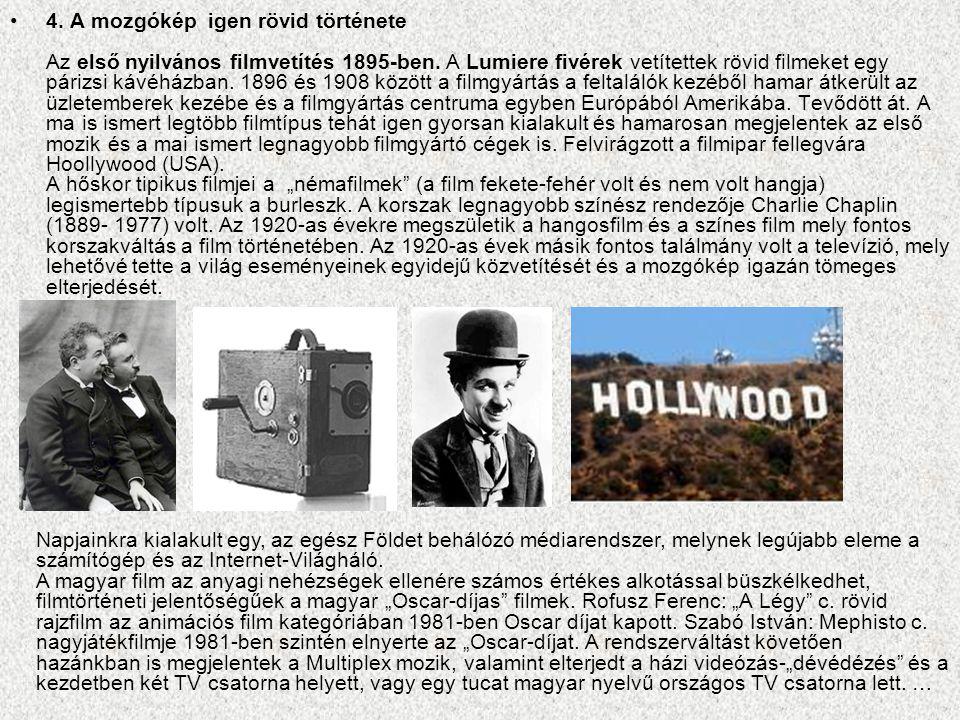 """4. A mozgókép igen rövid története Az első nyilvános filmvetítés 1895-ben. A Lumiere fivérek vetítettek rövid filmeket egy párizsi kávéházban. 1896 és 1908 között a filmgyártás a feltalálók kezéből hamar átkerült az üzletemberek kezébe és a filmgyártás centruma egyben Európából Amerikába. Tevődött át. A ma is ismert legtöbb filmtípus tehát igen gyorsan kialakult és hamarosan megjelentek az első mozik és a mai ismert legnagyobb filmgyártó cégek is. Felvirágzott a filmipar fellegvára Hoollywood (USA). A hőskor tipikus filmjei a """"némafilmek (a film fekete-fehér volt és nem volt hangja) legismertebb típusuk a burleszk. A korszak legnagyobb színész rendezője Charlie Chaplin (1889- 1977) volt. Az 1920-as évekre megszületik a hangosfilm és a színes film mely fontos korszakváltás a film történetében. Az 1920-as évek másik fontos találmány volt a televízió, mely lehetővé tette a világ eseményeinek egyidejű közvetítését és a mozgókép igazán tömeges elterjedését."""