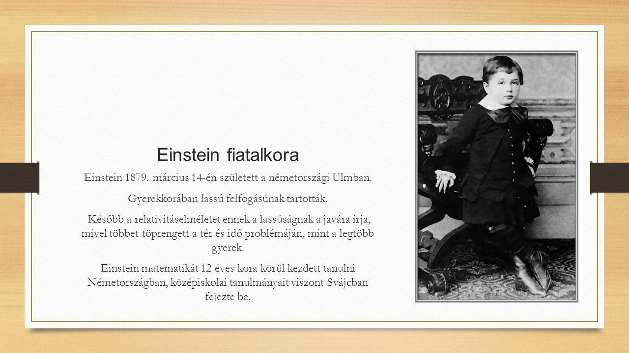 Einstein fiatalkora Einstein 1879. március 14-én született a németországi Ulmban. Gyerekkorában lassú felfogásúnak tartották.