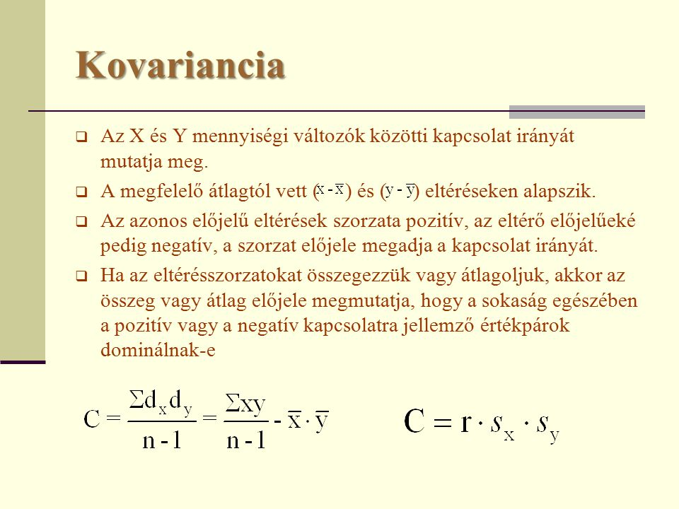 Kovariancia Az X és Y mennyiségi változók közötti kapcsolat irányát mutatja meg. A megfelelő átlagtól vett ( ) és ( ) eltéréseken alapszik.
