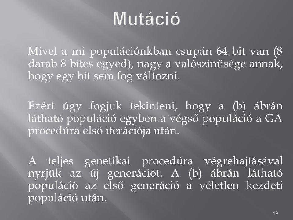 Mutáció Mivel a mi populációnkban csupán 64 bit van (8 darab 8 bites egyed), nagy a valószínűsége annak, hogy egy bit sem fog változni.