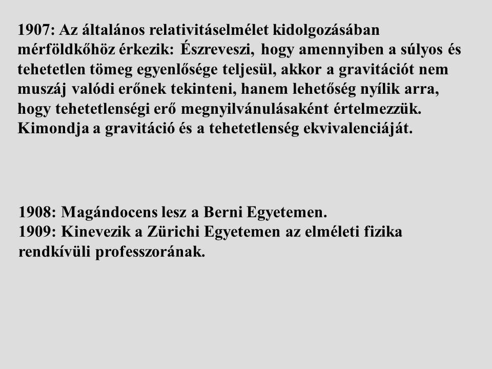 1907: Az általános relativitáselmélet kidolgozásában mérföldkőhöz érkezik: Észreveszi, hogy amennyiben a súlyos és tehetetlen tömeg egyenlősége teljesül, akkor a gravitációt nem muszáj valódi erőnek tekinteni, hanem lehetőség nyílik arra, hogy tehetetlenségi erő megnyilvánulásaként értelmezzük. Kimondja a gravitáció és a tehetetlenség ekvivalenciáját.