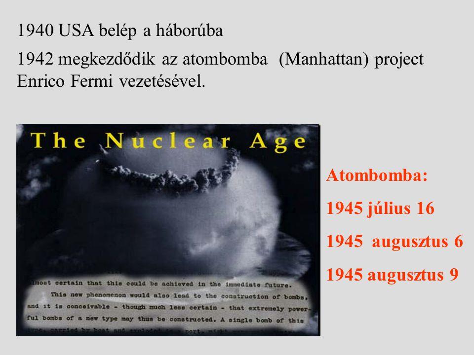 1940 USA belép a háborúba 1942 megkezdődik az atombomba (Manhattan) project Enrico Fermi vezetésével.