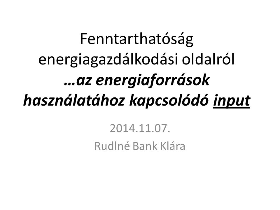 Fenntarthatóság energiagazdálkodási oldalról …az energiaforrások használatához kapcsolódó input