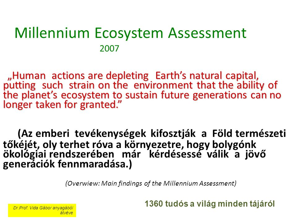 "Millennium Ecosystem Assessment 2007 ""Human actions are depleting Earth's natural capital, putting such strain on the environment that the ability of the planet's ecosystem to sustain future generations can no longer taken for granted. (Az emberi tevékenységek kifosztják a Föld természeti tőkéjét, oly terhet róva a környezetre, hogy bolygónk ökológiai rendszerében már kérdésessé válik a jövő generációk fennmaradása.) (Overwiew: Main findings of the Millennium Assessment)"