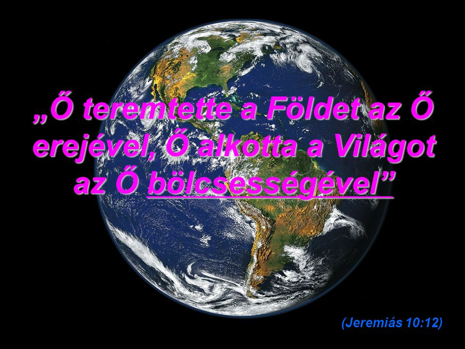 """""""Ő teremtette a Földet az Ő erejével, Ő alkotta a Világot az Ő bölcsességével"""
