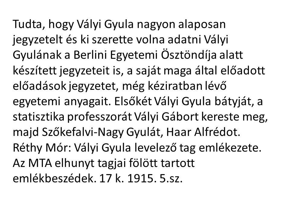 Tudta, hogy Vályi Gyula nagyon alaposan jegyzetelt és ki szerette volna adatni Vályi Gyulának a Berlini Egyetemi Ösztöndíja alatt készített jegyzeteit is, a saját maga által előadott előadások jegyzetet, még kéziratban lévő egyetemi anyagait. Elsőkét Vályi Gyula bátyját, a statisztika professzorát Vályi Gábort kereste meg, majd Szőkefalvi-Nagy Gyulát, Haar Alfrédot.