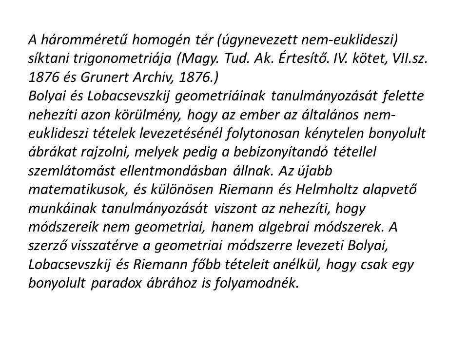 A háromméretű homogén tér (úgynevezett nem-euklideszi) síktani trigonometriája (Magy. Tud. Ak. Értesítő. IV. kötet, VII.sz. 1876 és Grunert Archiv, 1876.)