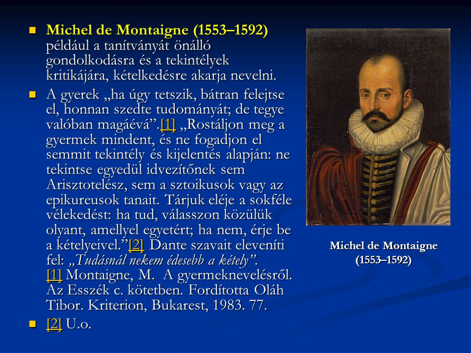 Michel de Montaigne (1553–1592) például a tanítványát önálló gondolkodásra és a tekintélyek kritikájára, kételkedésre akarja nevelni.
