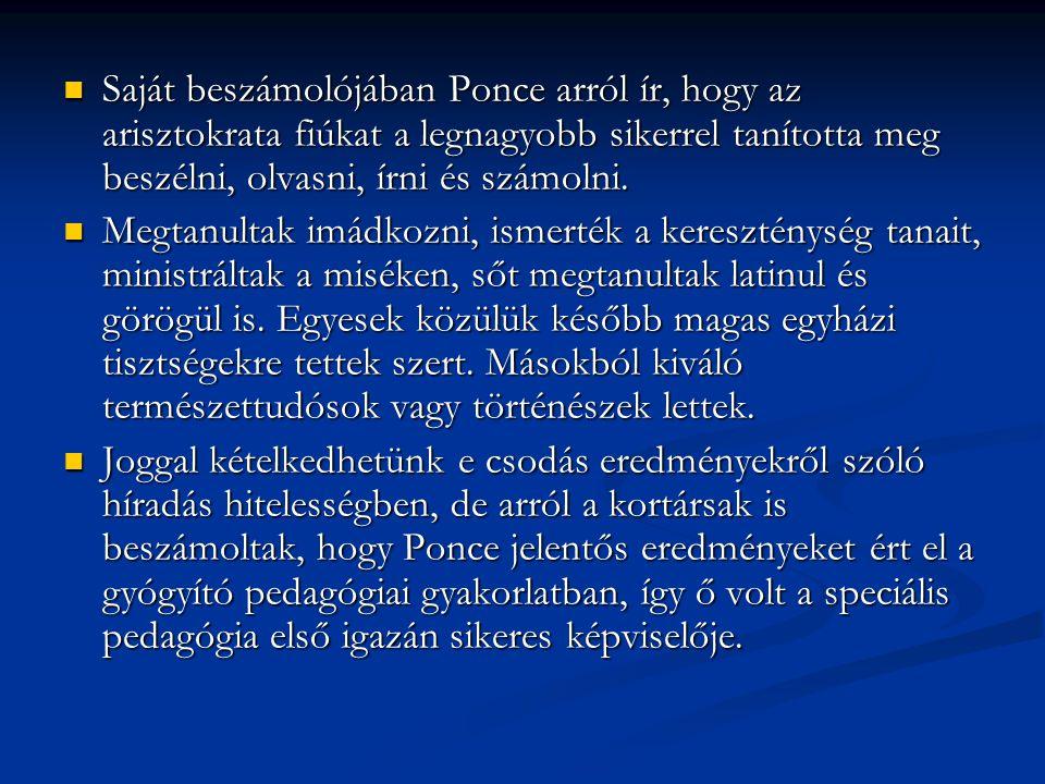 Saját beszámolójában Ponce arról ír, hogy az arisztokrata fiúkat a legnagyobb sikerrel tanította meg beszélni, olvasni, írni és számolni.