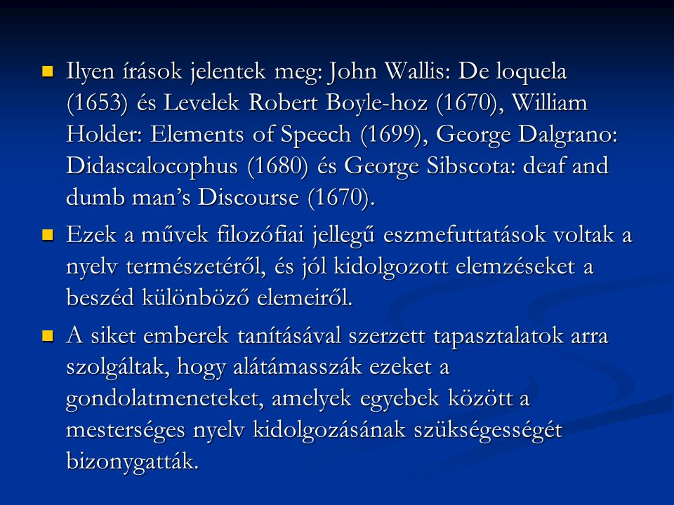 Ilyen írások jelentek meg: John Wallis: De loquela (1653) és Levelek Robert Boyle-hoz (1670), William Holder: Elements of Speech (1699), George Dalgrano: Didascalocophus (1680) és George Sibscota: deaf and dumb man's Discourse (1670).