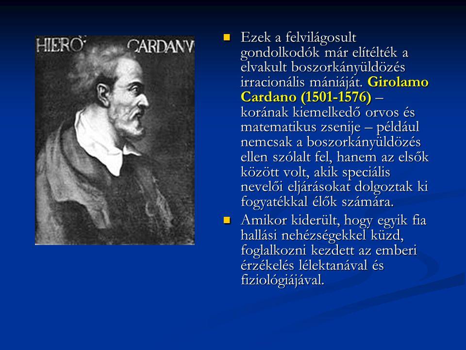 Ezek a felvilágosult gondolkodók már elítélték a elvakult boszorkányüldözés irracionális mániáját. Girolamo Cardano (1501-1576) – korának kiemelkedő orvos és matematikus zsenije – például nemcsak a boszorkányüldözés ellen szólalt fel, hanem az elsők között volt, akik speciális nevelői eljárásokat dolgoztak ki fogyatékkal élők számára.