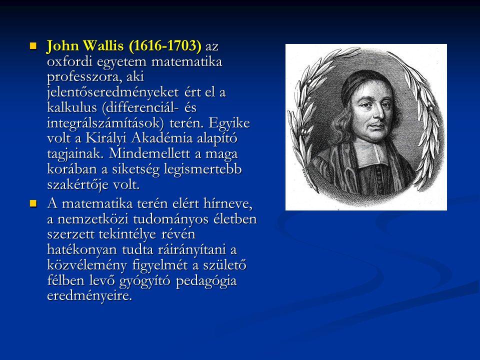 John Wallis (1616-1703) az oxfordi egyetem matematika professzora, aki jelentőseredményeket ért el a kalkulus (differenciál- és integrálszámítások) terén. Egyike volt a Királyi Akadémia alapító tagjainak. Mindemellett a maga korában a siketség legismertebb szakértője volt.