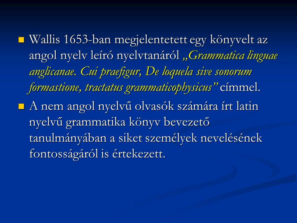 """Wallis 1653-ban megjelentetett egy könyvelt az angol nyelv leíró nyelvtanáról """"Grammatica linguae anglicanae. Cui praefigur, De loquela sive sonorum formastione, tractatus grammaticophysicus címmel."""