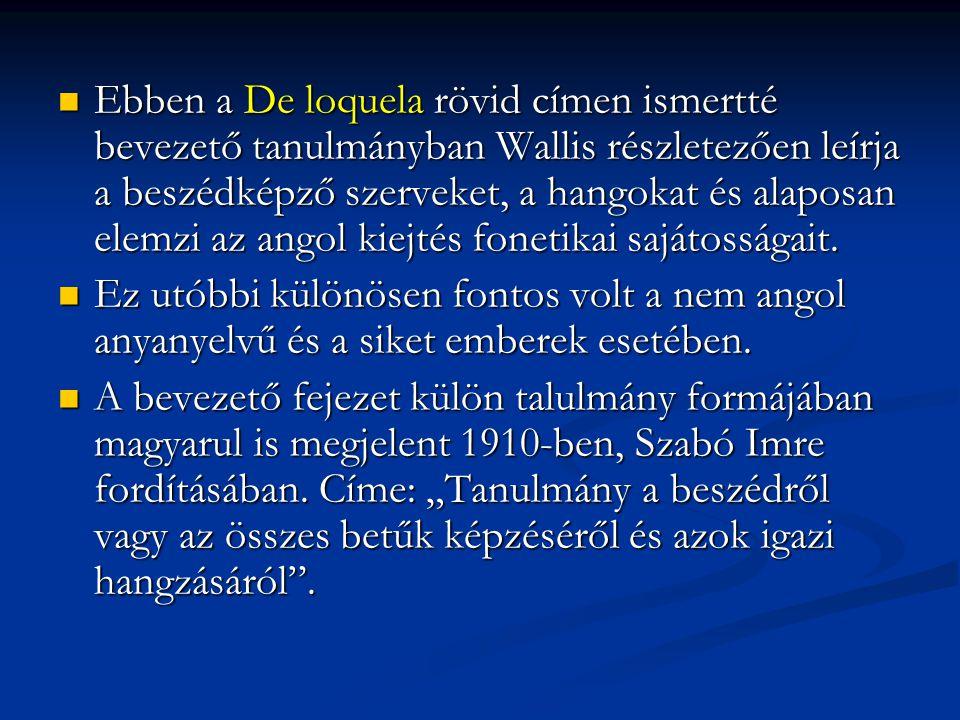 Ebben a De loquela rövid címen ismertté bevezető tanulmányban Wallis részletezően leírja a beszédképző szerveket, a hangokat és alaposan elemzi az angol kiejtés fonetikai sajátosságait.