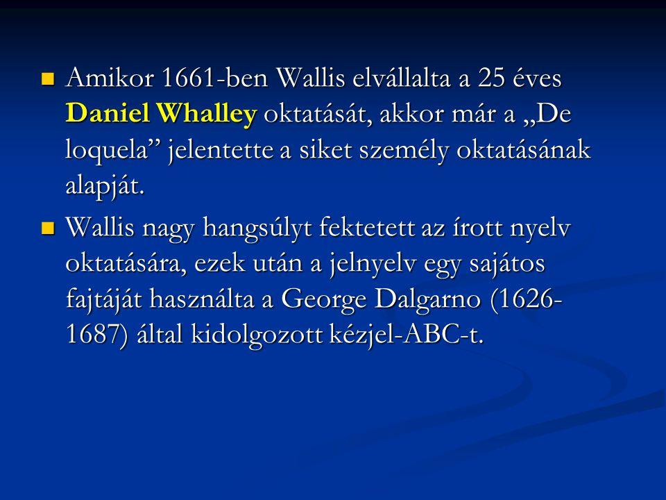 """Amikor 1661-ben Wallis elvállalta a 25 éves Daniel Whalley oktatását, akkor már a """"De loquela jelentette a siket személy oktatásának alapját."""