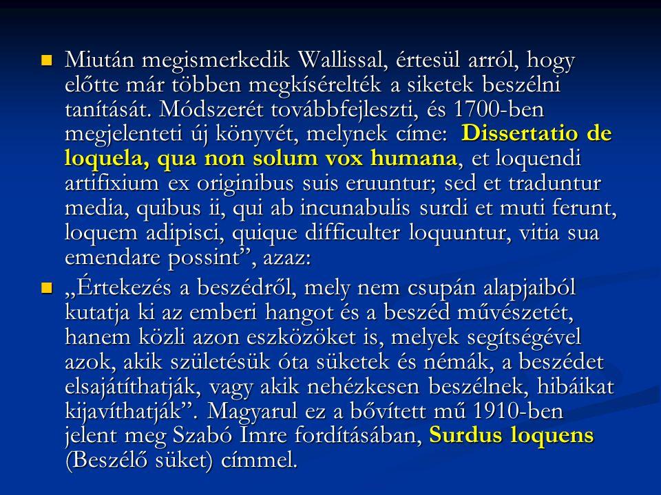 Miután megismerkedik Wallissal, értesül arról, hogy előtte már többen megkísérelték a siketek beszélni tanítását. Módszerét továbbfejleszti, és 1700-ben megjelenteti új könyvét, melynek címe: Dissertatio de loquela, qua non solum vox humana, et loquendi artifixium ex originibus suis eruuntur; sed et traduntur media, quibus ii, qui ab incunabulis surdi et muti ferunt, loquem adipisci, quique difficulter loquuntur, vitia sua emendare possint , azaz: