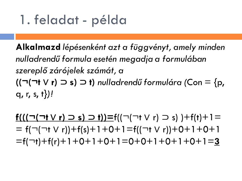 1. feladat - példa Alkalmazd lépésenként azt a függvényt, amely minden nulladrendű formula esetén megadja a formulában szereplő zárójelek számát, a.