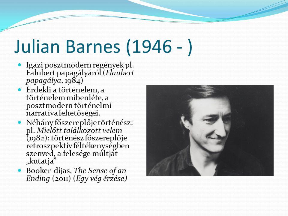 Julian Barnes (1946 - ) Igazi posztmodern regények pl. Falubert papagályáról (Flaubert papagálya, 1984)
